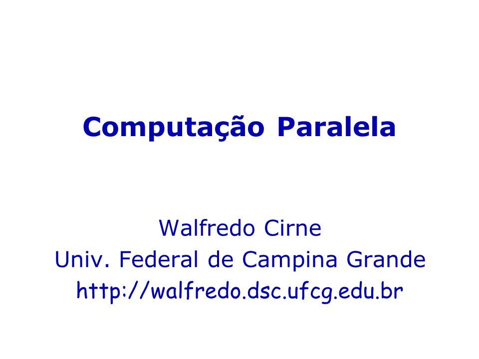 Computação Paralela Walfredo Cirne Univ. Federal de Campina Grande http://walfredo.dsc.ufcg.edu.br
