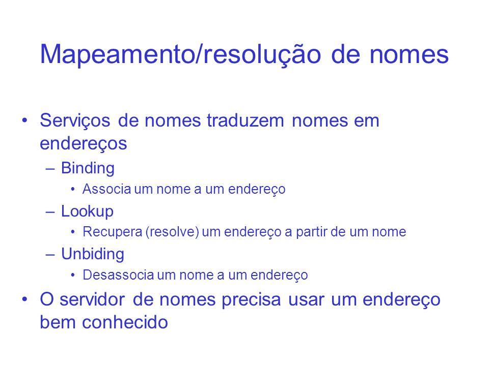 Mapeamento/resolução de nomes Serviços de nomes traduzem nomes em endereços –Binding Associa um nome a um endereço –Lookup Recupera (resolve) um ender