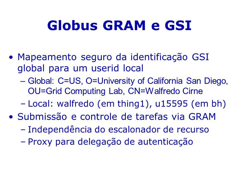 Globus GRAM e GSI Mapeamento seguro da identificação GSI global para um userid local –Global: C=US, O=University of California San Diego, OU=Grid Computing Lab, CN=Walfredo Cirne –Local: walfredo (em thing1), u15595 (em bh) Submissão e controle de tarefas via GRAM –Independência do escalonador de recurso –Proxy para delegação de autenticação