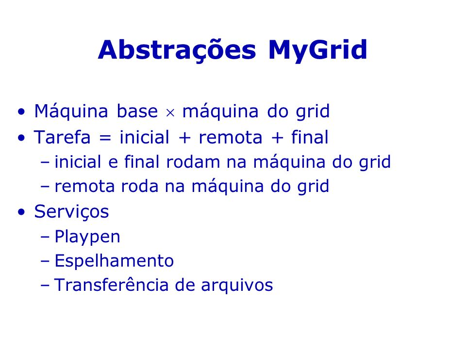 Abstrações MyGrid Máquina base máquina do grid Tarefa = inicial + remota + final –inicial e final rodam na máquina do grid –remota roda na máquina do