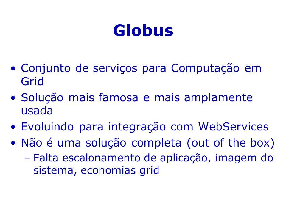 Globus Conjunto de serviços para Computação em Grid Solução mais famosa e mais amplamente usada Evoluindo para integração com WebServices Não é uma solução completa (out of the box) –Falta escalonamento de aplicação, imagem do sistema, economias grid