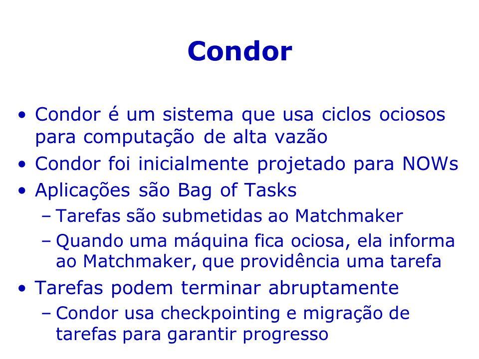 Condor Condor é um sistema que usa ciclos ociosos para computação de alta vazão Condor foi inicialmente projetado para NOWs Aplicações são Bag of Tasks –Tarefas são submetidas ao Matchmaker –Quando uma máquina fica ociosa, ela informa ao Matchmaker, que providência uma tarefa Tarefas podem terminar abruptamente –Condor usa checkpointing e migração de tarefas para garantir progresso