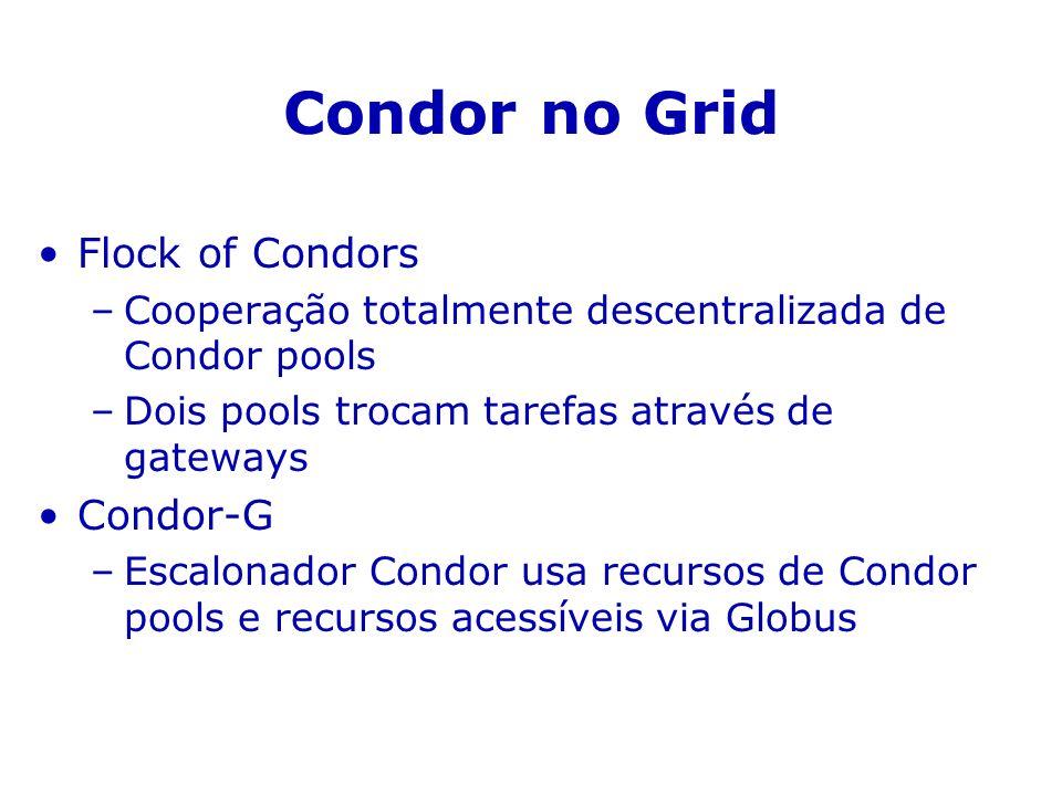 Condor no Grid Flock of Condors –Cooperação totalmente descentralizada de Condor pools –Dois pools trocam tarefas através de gateways Condor-G –Escalonador Condor usa recursos de Condor pools e recursos acessíveis via Globus