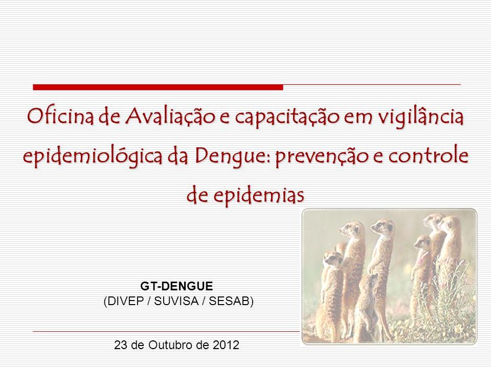 GT-DENGUE (DIVEP / SUVISA / SESAB) 23 de Outubro de 2012 Oficina de Avaliação e capacitação em vigilância epidemiológica da Dengue: prevenção e contro