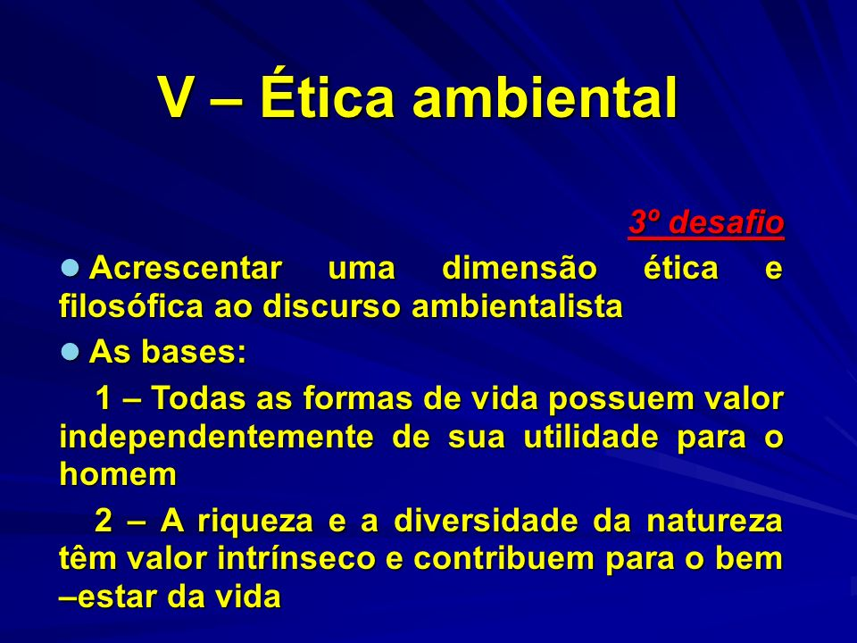 V – Ética ambiental 3º desafio Acrescentar uma dimensão ética e filosófica ao discurso ambientalista Acrescentar uma dimensão ética e filosófica ao di
