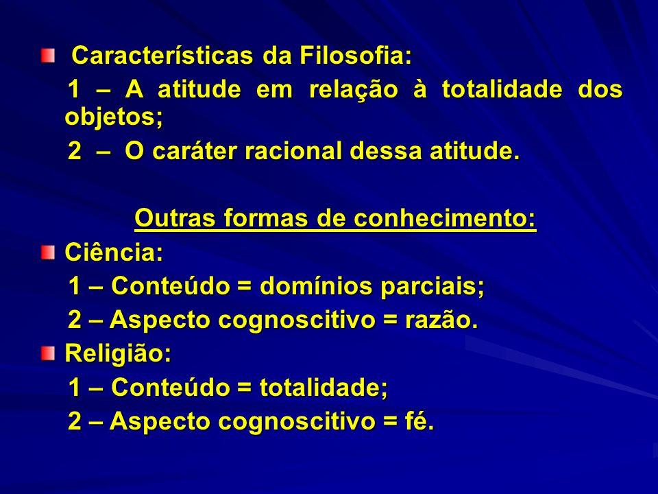 Características da Filosofia: Características da Filosofia: 1 – A atitude em relação à totalidade dos objetos; 1 – A atitude em relação à totalidade d