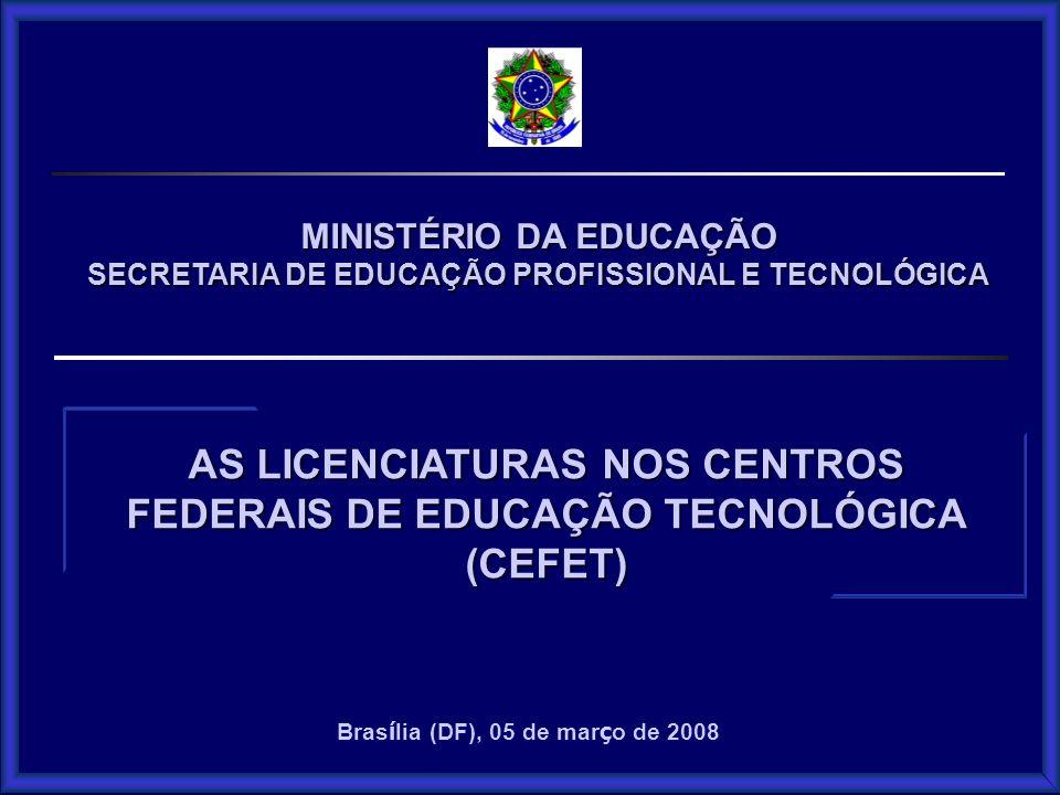 MINISTÉRIO DA EDUCAÇÃO SECRETARIA DE EDUCAÇÃO PROFISSIONAL E TECNOLÓGICA AS LICENCIATURAS NOS CENTROS FEDERAIS DE EDUCAÇÃO TECNOLÓGICA (CEFET) Bras í lia (DF), 05 de mar ç o de 2008