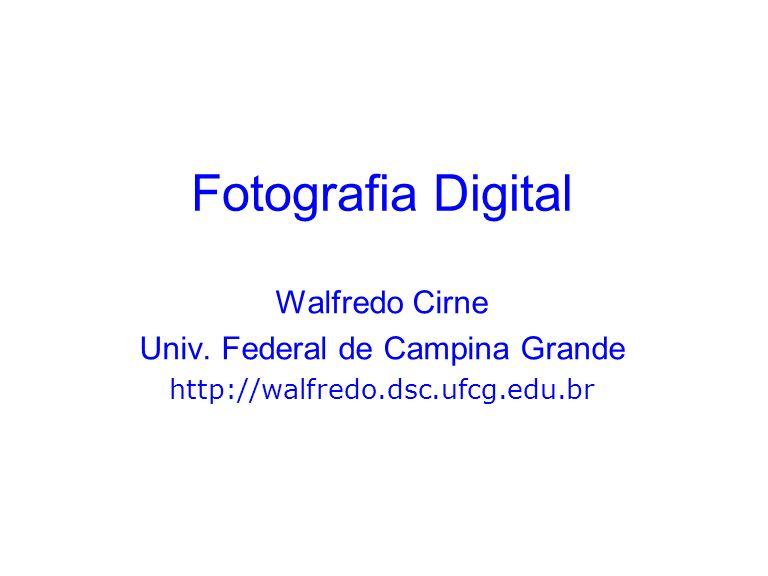 Fotografia Digital Walfredo Cirne Univ. Federal de Campina Grande http://walfredo.dsc.ufcg.edu.br