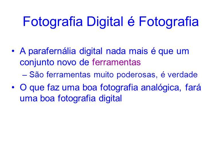 Fotografia Digital é Fotografia A parafernália digital nada mais é que um conjunto novo de ferramentas –São ferramentas muito poderosas, é verdade O que faz uma boa fotografia analógica, fará uma boa fotografia digital