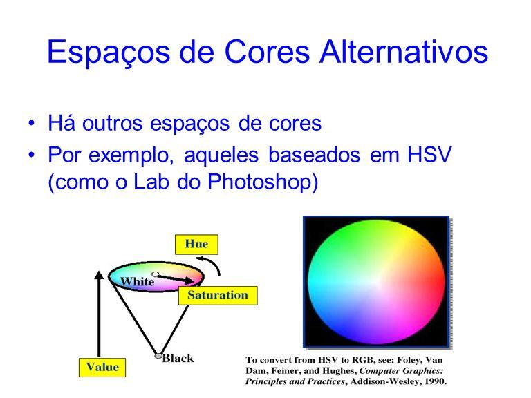 Espaços de Cores Alternativos Há outros espaços de cores Por exemplo, aqueles baseados em HSV (como o Lab do Photoshop)