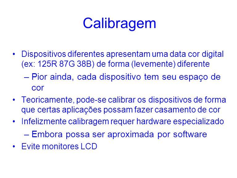 Calibragem Dispositivos diferentes apresentam uma data cor digital (ex: 125R 87G 38B) de forma (levemente) diferente –Pior ainda, cada dispositivo tem