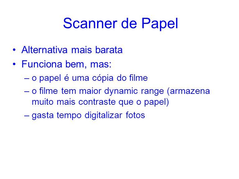 Scanner de Papel Alternativa mais barata Funciona bem, mas: –o papel é uma cópia do filme –o filme tem maior dynamic range (armazena muito mais contraste que o papel) –gasta tempo digitalizar fotos