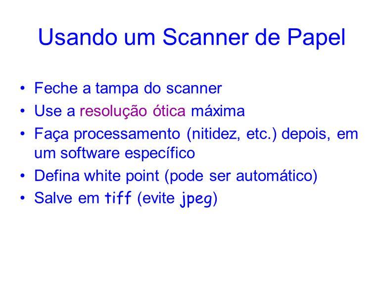 Usando um Scanner de Papel Feche a tampa do scanner Use a resolução ótica máxima Faça processamento (nitidez, etc.) depois, em um software específico Defina white point (pode ser automático) Salve em tiff (evite jpeg )