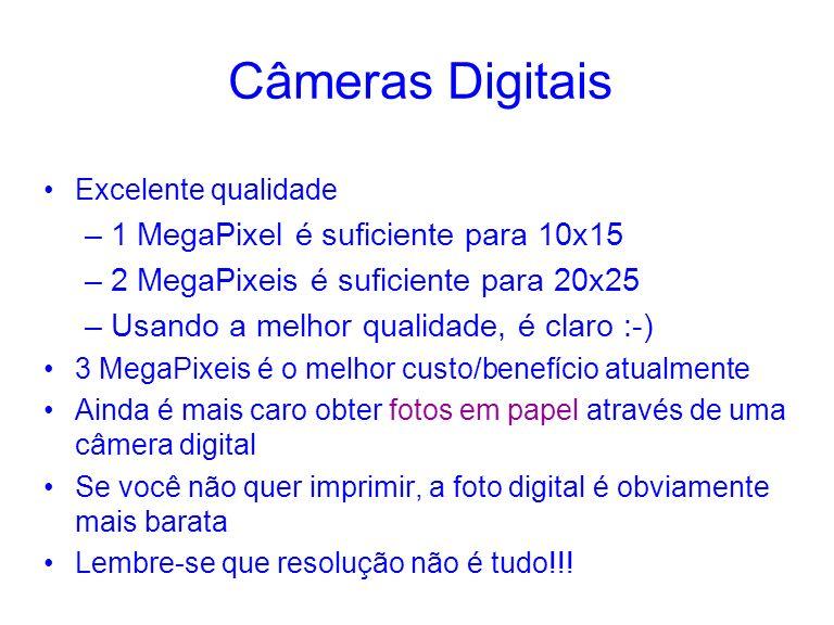 Câmeras Digitais Excelente qualidade –1 MegaPixel é suficiente para 10x15 –2 MegaPixeis é suficiente para 20x25 –Usando a melhor qualidade, é claro :-) 3 MegaPixeis é o melhor custo/benefício atualmente Ainda é mais caro obter fotos em papel através de uma câmera digital Se você não quer imprimir, a foto digital é obviamente mais barata Lembre-se que resolução não é tudo!!!