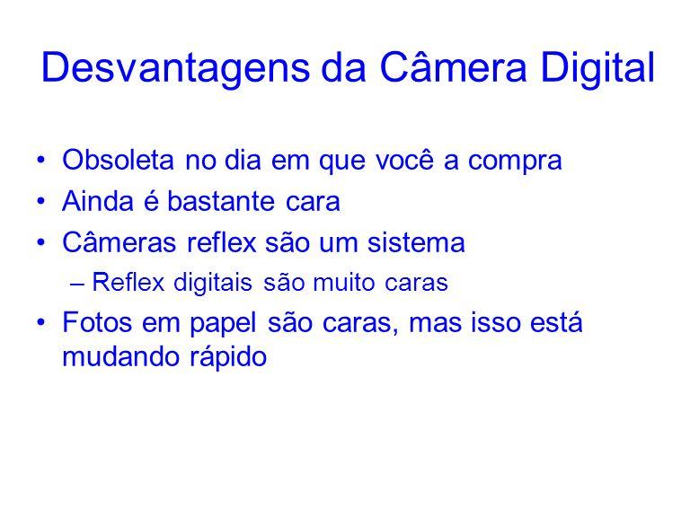 Desvantagens da Câmera Digital Obsoleta no dia em que você a compra Ainda é bastante cara Câmeras reflex são um sistema –Reflex digitais são muito caras Fotos em papel são caras, mas isso está mudando rápido