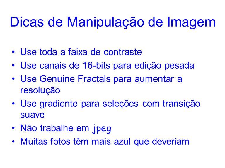 Dicas de Manipulação de Imagem Use toda a faixa de contraste Use canais de 16-bits para edição pesada Use Genuine Fractals para aumentar a resolução U