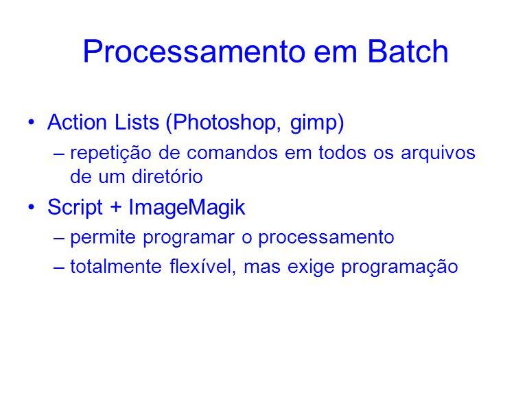 Processamento em Batch Action Lists (Photoshop, gimp) –repetição de comandos em todos os arquivos de um diretório Script + ImageMagik –permite programar o processamento –totalmente flexível, mas exige programação
