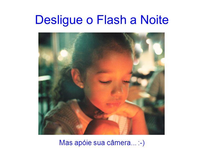 Desligue o Flash a Noite Mas apóie sua câmera... :-)