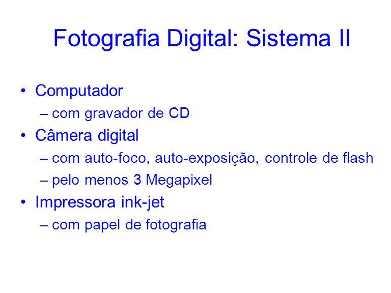 Fotografia Digital: Sistema II Computador –com gravador de CD Câmera digital –com auto-foco, auto-exposição, controle de flash –pelo menos 3 Megapixel