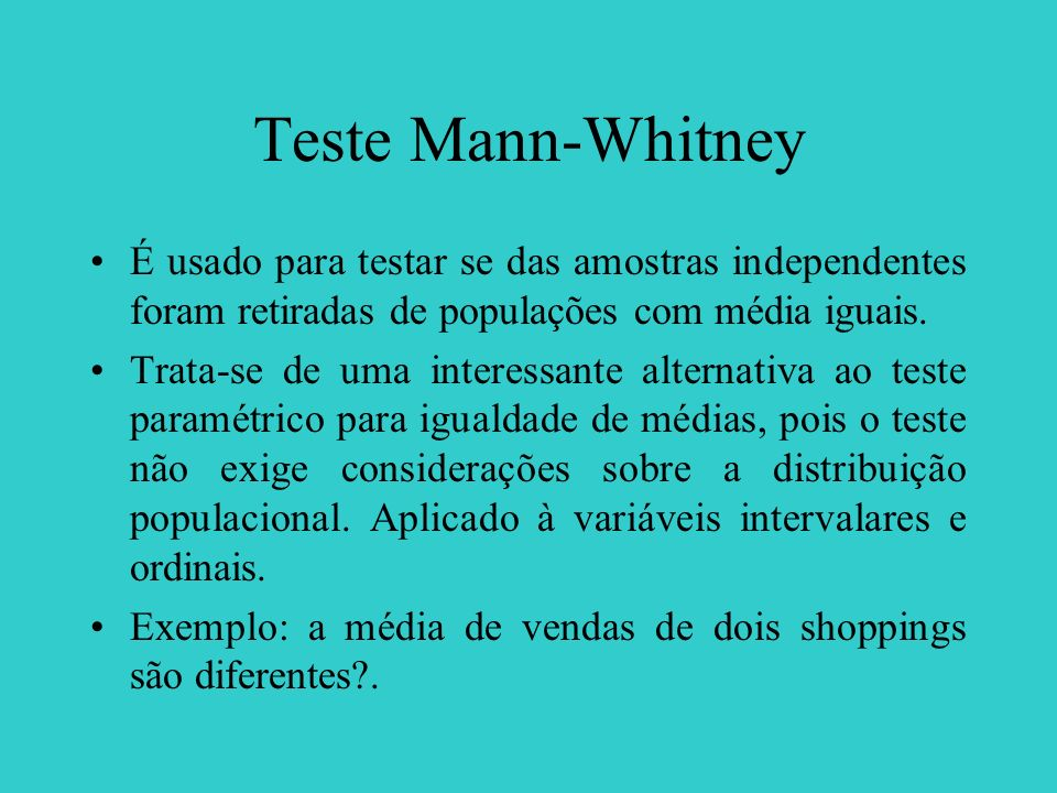 Teste Mann-Whitney É usado para testar se das amostras independentes foram retiradas de populações com média iguais. Trata-se de uma interessante alte
