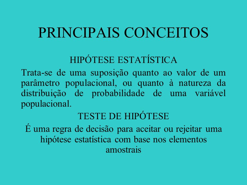 PRINCIPAIS CONCEITOS TIPOS DE HIPÓTESES Designa-se por Ho, chamada hipótese nula, a hipótese estatística a ser testada, e por H 1, a hipótese alternativa.