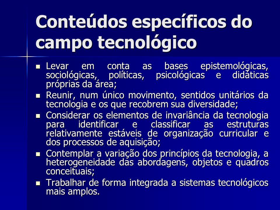 Conteúdos específicos do campo tecnológico Levar em conta as bases epistemológicas, sociológicas, políticas, psicológicas e didáticas próprias da área