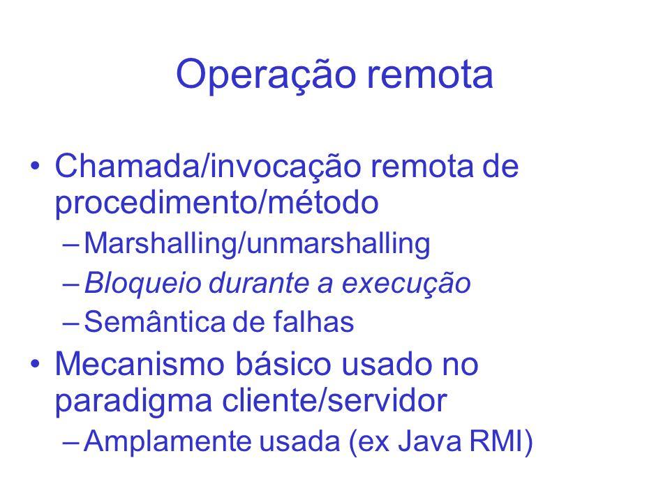 Operação remota Chamada/invocação remota de procedimento/método –Marshalling/unmarshalling –Bloqueio durante a execução –Semântica de falhas Mecanismo