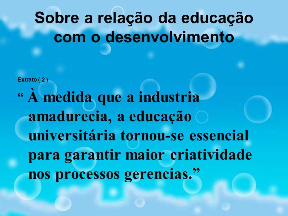 Sobre a relação da educação com o desenvolvimento Extrato ( 2 ) À medida que a industria amadurecia, a educação universitária tornou-se essencial para