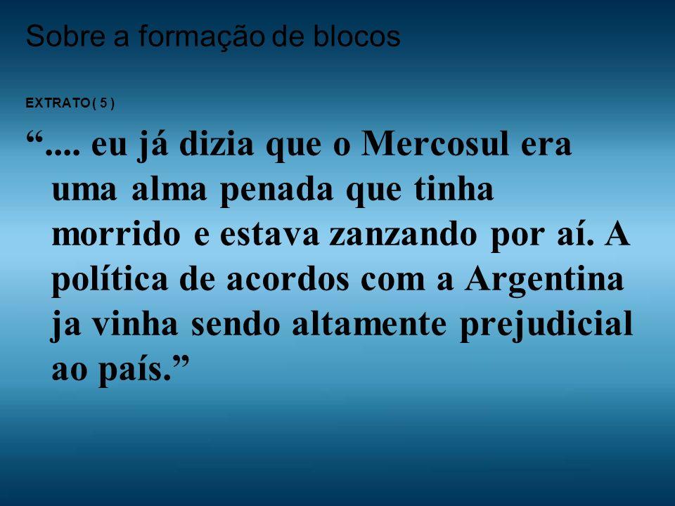 Sobre a formação de blocos EXTRATO ( 5 ).... eu já dizia que o Mercosul era uma alma penada que tinha morrido e estava zanzando por aí. A política de