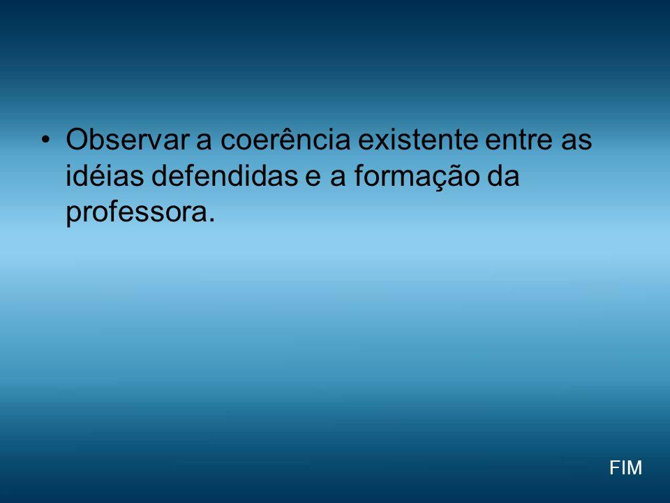 Observar a coerência existente entre as idéias defendidas e a formação da professora. FIM