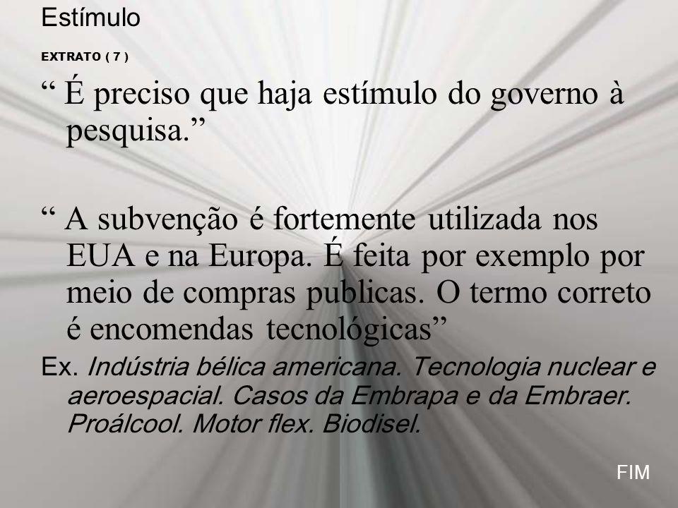 Estímulo EXTRATO ( 7 ) É preciso que haja estímulo do governo à pesquisa. A subvenção é fortemente utilizada nos EUA e na Europa. É feita por exemplo