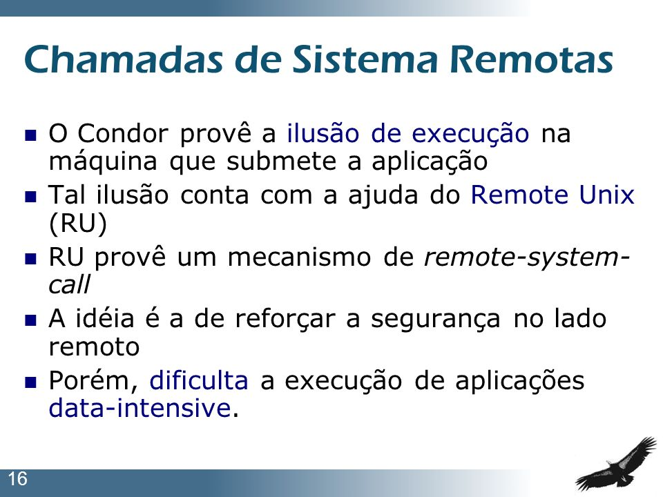 16 Chamadas de Sistema Remotas O Condor provê a ilusão de execução na máquina que submete a aplicação Tal ilusão conta com a ajuda do Remote Unix (RU)
