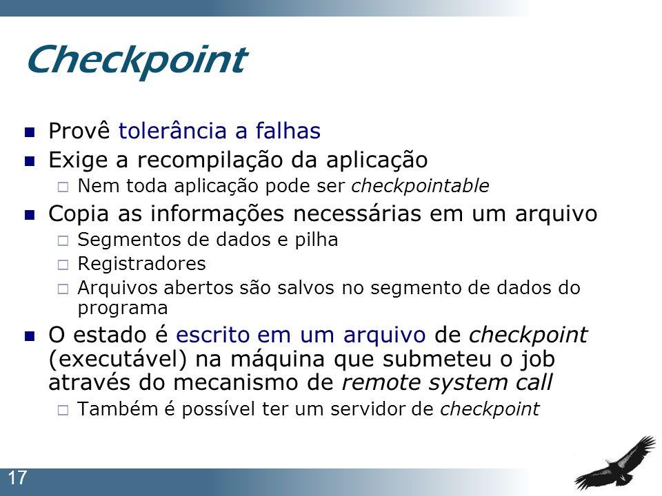 17 Checkpoint Provê tolerância a falhas Exige a recompilação da aplicação Nem toda aplicação pode ser checkpointable Copia as informações necessárias