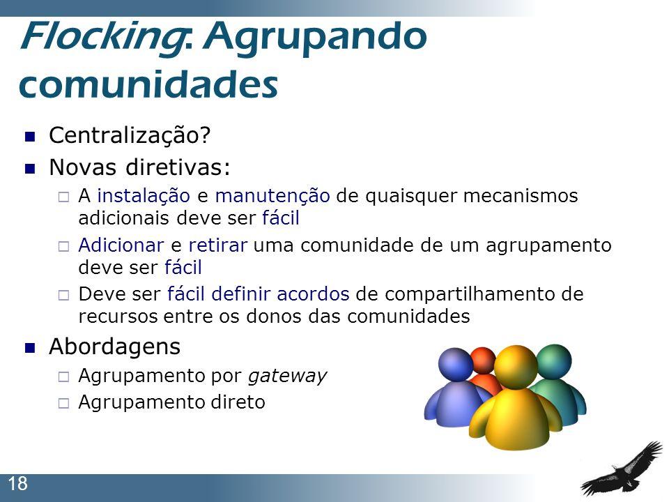 18 Flocking: Agrupando comunidades Centralização? Novas diretivas: A instalação e manutenção de quaisquer mecanismos adicionais deve ser fácil Adicion