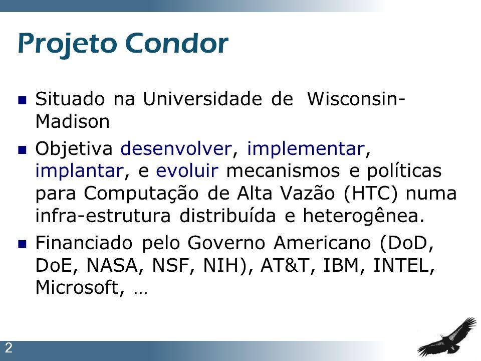 2 Projeto Condor Situado na Universidade de Wisconsin- Madison Objetiva desenvolver, implementar, implantar, e evoluir mecanismos e políticas para Com