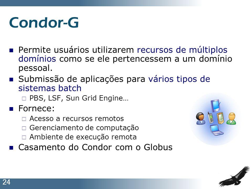 24 Condor-G Permite usuários utilizarem recursos de múltiplos domínios como se ele pertencessem a um domínio pessoal. Submissão de aplicações para vár