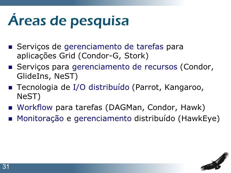 31 Áreas de pesquisa Serviços de gerenciamento de tarefas para aplicações Grid (Condor-G, Stork) Serviços para gerenciamento de recursos (Condor, Glid