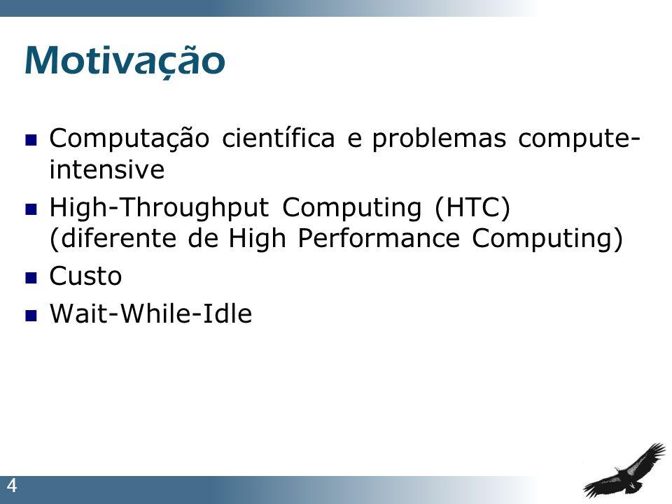 4 Motivação Computação científica e problemas compute- intensive High-Throughput Computing (HTC) (diferente de High Performance Computing) Custo Wait-