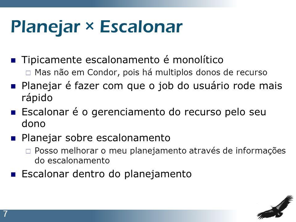 7 Planejar × Escalonar Tipicamente escalonamento é monolítico Mas não em Condor, pois há multiplos donos de recurso Planejar é fazer com que o job do
