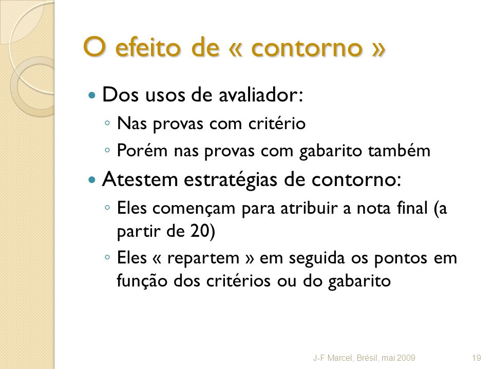 O efeito de « contorno » Dos usos de avaliador: Nas provas com critério Porém nas provas com gabarito também Atestem estratégias de contorno: Eles començam para atribuir a nota final (a partir de 20) Eles « repartem » em seguida os pontos em função dos critérios ou do gabarito J-F Marcel, Brésil, mai 200919