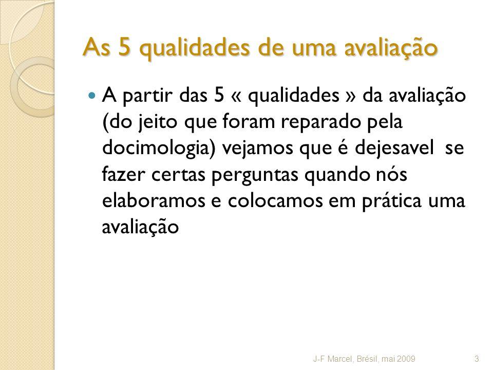 As 5 qualidades de uma avaliação A partir das 5 « qualidades » da avaliação (do jeito que foram reparado pela docimologia) vejamos que é dejesavel se fazer certas perguntas quando nós elaboramos e colocamos em prática uma avaliação J-F Marcel, Brésil, mai 20093