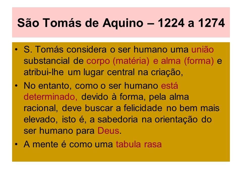 São Tomás de Aquino – 1224 a 1274 S. Tomás considera o ser humano uma união substancial de corpo (matéria) e alma (forma) e atribui-lhe um lugar centr