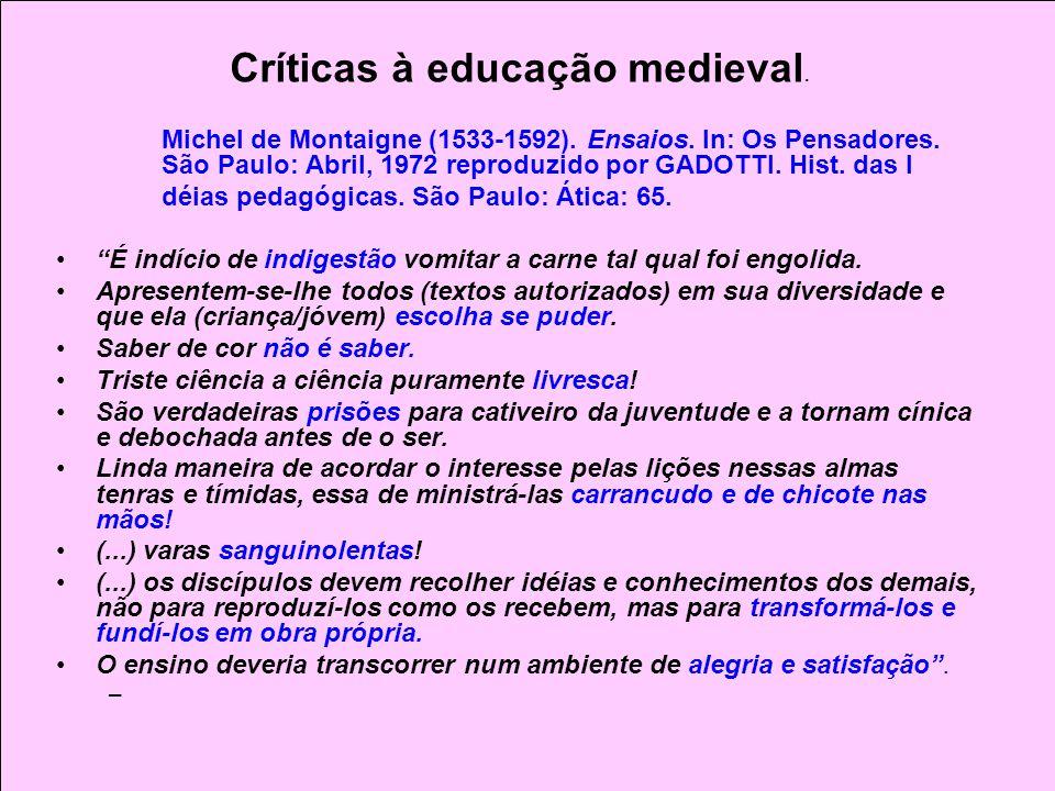 Críticas à educação medieval. Michel de Montaigne (1533-1592). Ensaios. In: Os Pensadores. São Paulo: Abril, 1972 reproduzido por GADOTTI. Hist. das I