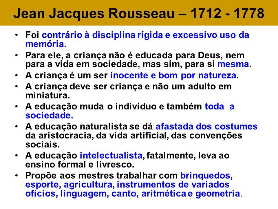 Jean Jacques Rousseau – 1712 - 1778 Foi contrário à disciplina rígida e excessivo uso da memória. Para ele, a criança não é educada para Deus, nem par