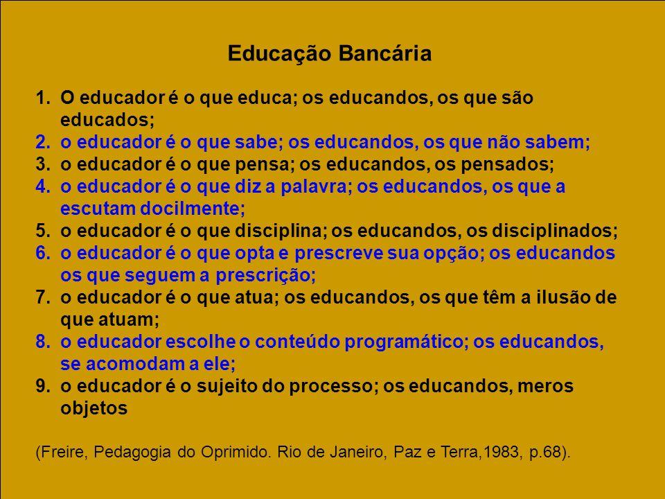 Educação Bancária 1.O educador é o que educa; os educandos, os que são educados; 2.o educador é o que sabe; os educandos, os que não sabem; 3.o educad