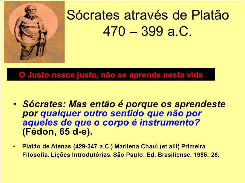 Sócrates através de Platão 470 – 399 a.C. Sócrates: Mas então é porque os aprendeste por qualquer outro sentido que não por aqueles de que o corpo é i