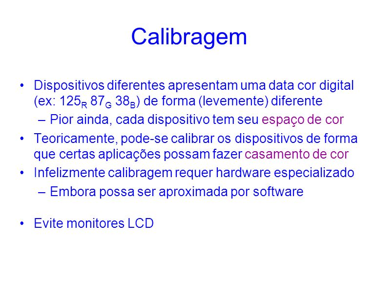 Calibragem Dispositivos diferentes apresentam uma data cor digital (ex: 125 R 87 G 38 B ) de forma (levemente) diferente –Pior ainda, cada dispositivo