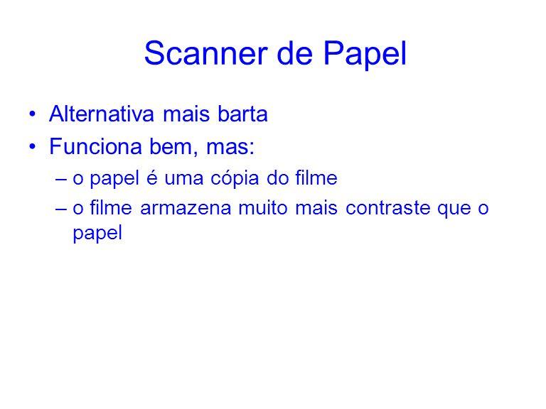 Scanner de Papel Alternativa mais barta Funciona bem, mas: –o papel é uma cópia do filme –o filme armazena muito mais contraste que o papel