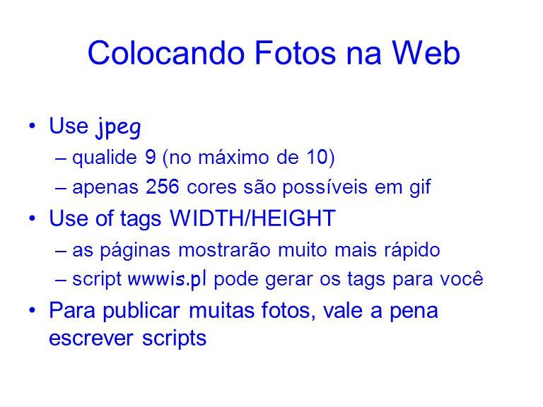 Colocando Fotos na Web Use jpeg –qualide 9 (no máximo de 10) –apenas 256 cores são possíveis em gif Use of tags WIDTH/HEIGHT –as páginas mostrarão mui