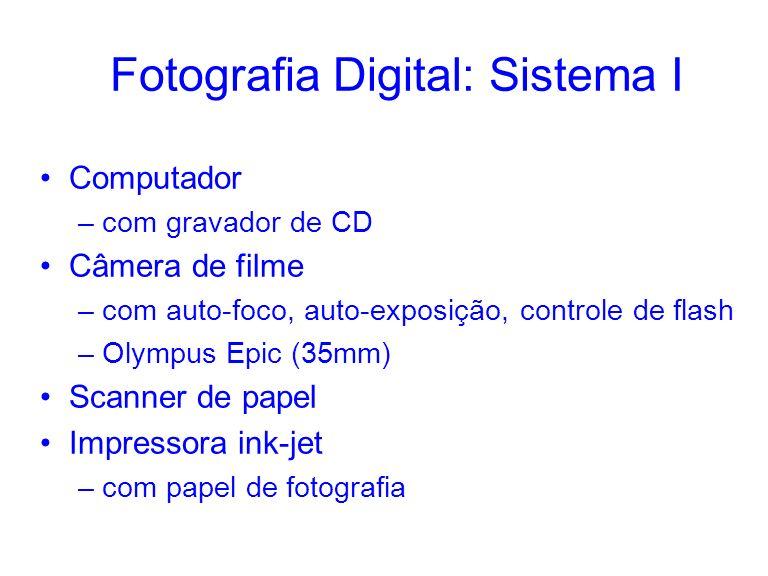 Fotografia Digital: Sistema I Computador –com gravador de CD Câmera de filme –com auto-foco, auto-exposição, controle de flash –Olympus Epic (35mm) Sc